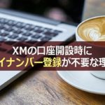 XMの口座開設時にマイナンバー登録が不要な理由を解説