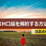 XMの口座を解約する方法(退会方法)や注意点を解説