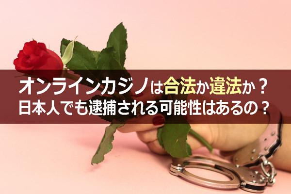 オンラインカジノは合法か違法か?日本人でも逮捕される可能性はあるの?