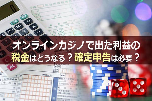オンラインカジノで出た利益の税金はどうなる?確定申告は必要?