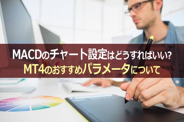 MACDのチャート設定はどうすればいい?MT4のおすすめパラメータについて